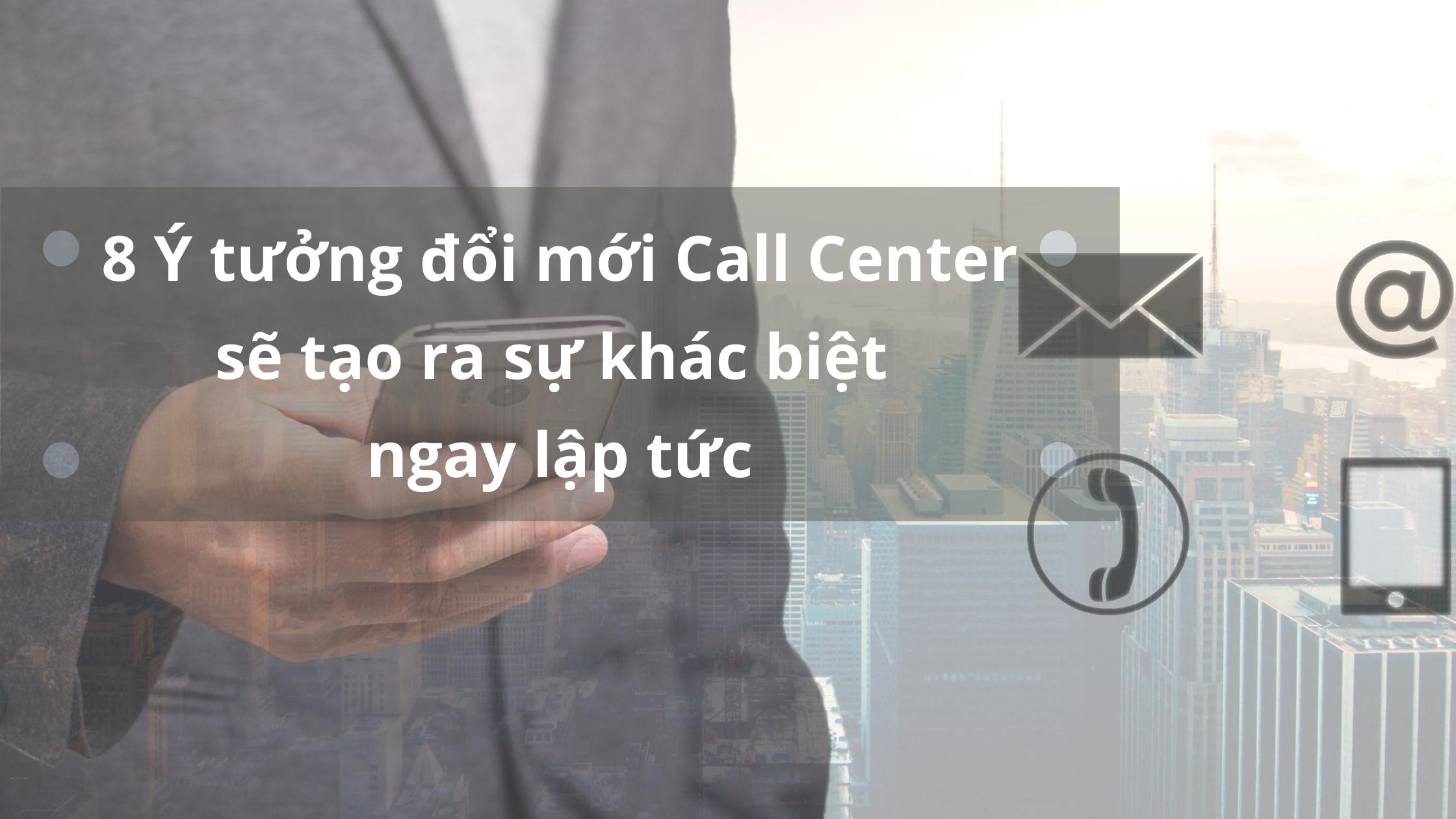 8-y-tuong-doi-moi-call-center-se-tao-ra-khac-biet-ngay-lap-tuc